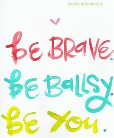 be brave. be ballsy. be you.