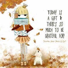 Today is a gift & there's so much to be grateful for! ~ Princess Sassy Pants & Co