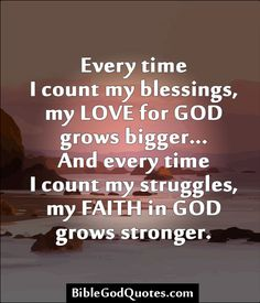 Every time I count my blessings, my LOVE for GOD grows bigger... And every time I count my struggles, my FAITH in GOD grows stronger.