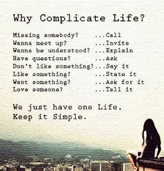 Why complicate Life?  Missing somebody?  CALL; Want to meet up? INVITE; Want to be understood? EXPLAIN; Have questions? ASK; Don't like something? SAY IT; Like something? STATE IT; Want something? ASK FOR IT; Love someone? Tell them.  Time keeps ticking down--KEEP IT SIMPLE.