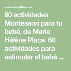 60 actividades Montessori para tu bebé, de Marie Hélène Place. 60 actividades para estimular al bebé desde su nacimiento con la pedagogía Montessori.