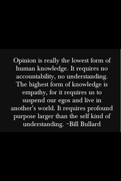 Opinion is the lowest form of human knowledge, while empathy is the highest.