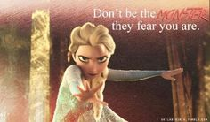 Don't be a monsters they fear you are.
