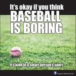 It's okay if you think baseball is boring. It's kind of a smart person's sport.
