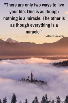 """""""There are only two ways to live your life. One is as though nothing is a miracle. The other is as though everything is a miracle."""" ~ Albert Einstein"""