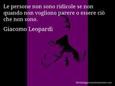 Aforisma di Giacomo Leopardi , Le persone non sono ridicole se non quando non vogliono parere o essere ciò che non sono.