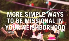 Here is a second list of 25 simple ways to engage your neighbors. Not all of these are for everyone, but hopefully there will be several ideas on the list that God uses to help you engage your neighbors.