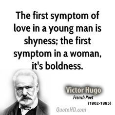 The first symptom of love in a young man is shyness; the first symptom in a woman, it's boldness