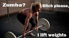 Zumba? Bitch please, I lift weights.