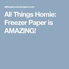 All Things Homie: Freezer Paper is AMAZING!