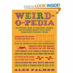 Weird-o-pedia: The Ultimate Book of Surprising, Strange, and Incredibly Bizarre Facts About (Supposedly) Ordinary Things: Alex Palmer: 97816...