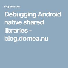 Debugging Android native shared libraries - blog.dornea.nu