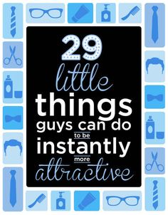 29 Little Things Guys Can Do To Instantly Be More Attractive I'm proud to say that my man already does most of these and I found him really attractive. :)