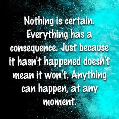 Nothing is certain. Everything has a consequence. Just because it hasn't happened doesn't mean it won't. Anything can happen, at any moment.