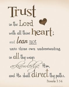 ♥ Bible Verses ♥ Proverbs 3:5-6 (New Living Translation) ♥ Trust in the LORD with all your heart; do not depend on your own understanding. Seek his will in all you do, and he will direct your paths.