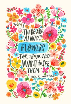 There are always flowers LARGE - A print made from an original painted quote by Matisse. My love of flowers and beautiful quotes lik - Words Quotes, Wise Words, Art Quotes, Inspirational Quotes, Sayings, Quote Art, Infp Quotes, Quote Posters, Motivational
