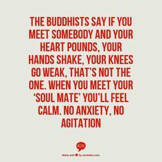 """Los budistas dicen que si conoces a alguien y tu corazón late, tus manos tiemblan, tus rodillas se debilitan; no es el indicado. Cuando conoces a tu """"alma gemela"""" te sentirás tranquilo, sin ansiedad, sin agitación."""