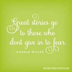 Great stories go to those who don't give into fear. - Donald Miller