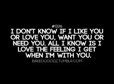 I Don't Know If I Like You or Love You, Want You or Need You. All I Know Is I Love the Feeling I Get When I'm With You.
