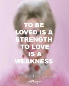 """""""To be loved is a strength. To love is a weakness."""" —Zsa Zsa Gabor"""