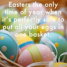 Easters the only time  of year when it's perfectly safe to put all your eggs in one basket.