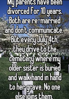 My parents have been divorced for 10 years. Both are re-married and don't communicate. But every July 4th, they drive to the cemetery where my older sister is buried and walk hand in hand to her grave. No one else joins them.