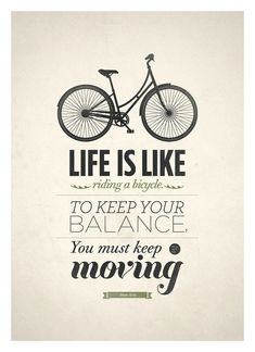 """Life is like riding a bicycle: to keep your balance you must keep moving."" Inspiring and motivating quote about moving forward."