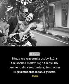 Nigdy nie rezygnuj z osoby, która Cię kocha i martwi się o Ciebie, bo pewnego ...