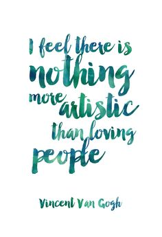 I feel there is nothing more artistic than loving people. Vincent Van Gogh Each…