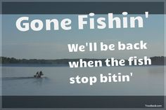 Gone Fishing - We'll be back when the fish stop biting! #fishingquotes