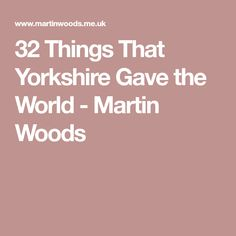 32 Things That Yorkshire Gave the World - Martin Woods