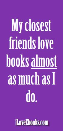 My closest friends love books almost as much as I do.