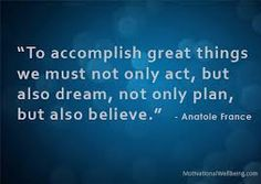 To accomplish great things we must not only act, but also dream, not only plan, but also believe.