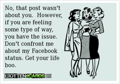 No, that post wasn't about you. However, if you are feeling some type of way, you have the issue. Don't confront me about my Facebook status. Get your life boo. Quotes To Live By, Me Quotes, Funny Quotes, Funny Memes, Funny Stuff, About Facebook, Facebook Status, Trying To Be Happy