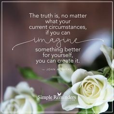 """""""The truth is, no matter what your current circumstances, if you can imagine something better for yourself, you can create it. John Assaraf, Law Of Love, Simple Reminders, No Matter What, Daily Affirmations, Life Inspiration, Famous Quotes, Better Life, Thought Provoking"""