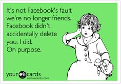 It's not Facebook's fault we're no longer friends. Facebook didn't accidentally delete you. I did. On purpose.