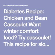 Diabetes Recipe: Chicken and Bean Cassoulet Want winter comfort food? Try cassoulet! This recipe for slow-cooked French casserole replaces the traditional pork