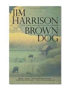 Brown Dog: Novellas/Jim Harrison. This is my new favorite