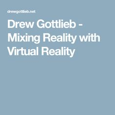 Drew Gottlieb - Mixing Reality with Virtual Reality