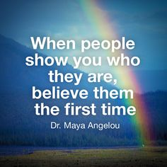 Dr. Maya Angelou: When people show you who they are, believe them the first time. Trust Quotes, Quotable Quotes, Wisdom Quotes, Quotes To Live By, Me Quotes, Quotes About Trust, Quotes Images, Meaningful Quotes, Inspirational Quotes