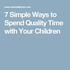 7 Simple Ways to Spend Quality Time with Your Children