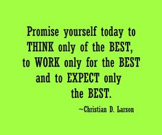 Promise yourself to think only of the best, to work only for the best, and to expect only the best. Christian D. Larson