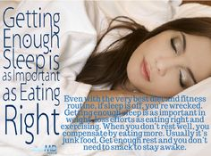 Getting enough sleep is as important as eating right. Even with the very best diet and fitness routine, if sleep is off, you're wrecked. Getting enough sleep is as important as weight loss efforts as eating right and exercising. When you don't rest well, you compensate by eating more. Usually, it's junk food. Get enough rest and you don't need to snack and stay awake.