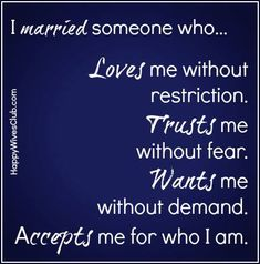 I married someone who loves me without restriction.  Trusts me without fear.  Wants me without demand.  Accepts me for who I am.  #Marriage #HappyWivesClub