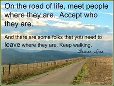 On the road of Life, meet people where they are.  Accept who they are. And there are some folks you need to leave where they are. Keep walking.