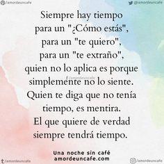 """Siempre hay tiempo para un """"¿Cómo estás"""", para un """"te quiero"""", para un """"te extraño"""", quien no lo aplica es porque simplemente no lo siente. Quien te diga que no tenía tiempo, es mentira. El que quiere de verdad siempre tendrá tiempo. Amor Quotes, Text Quotes, Faith Quotes, Sad Quotes, Girl Quotes, Love Quotes, Qoutes, Spanish Inspirational Quotes, Motivational Quotes For Girls"""