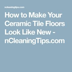 How to Make Your Ceramic Tile Floors Look Like New - nCleaningTips.com