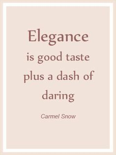 Elegance is good taste plus a dash of daring. ~Carmel Snow.