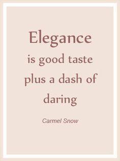 Elegance is good taste plus a dash of daring. ~Carmel Snow.