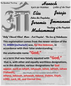 "This explaination comes from the newer version of the TJ. JHWH (Jschwisch) was, for the Hebrews, in accordance with their false understanding, the unutterable name ""God,""  so a term that was falsely equated with ""God,"" that is, with other and equally worthless designations, so in this direction, various designations for God appear, such as Jahjeh, Jahawah, Jahve, Jahveh, Jahwe (Yahweh),  Jehova, Jehovah, Jehowah, Adonai, Elohim, Ehjeh, LORD, Lord, HE, and Eternal One…"
